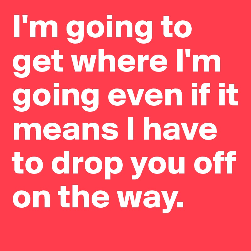 I'm going to get where I'm going even if it means I have to drop you off on the way.