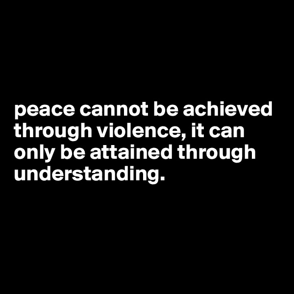 peace cannot be achieved through violence, it can only be attained through understanding.