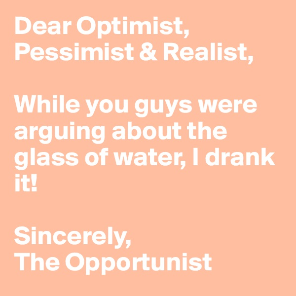 Dear Optimist, Pessimist & Realist,  While you guys were arguing about the glass of water, I drank it!  Sincerely, The Opportunist