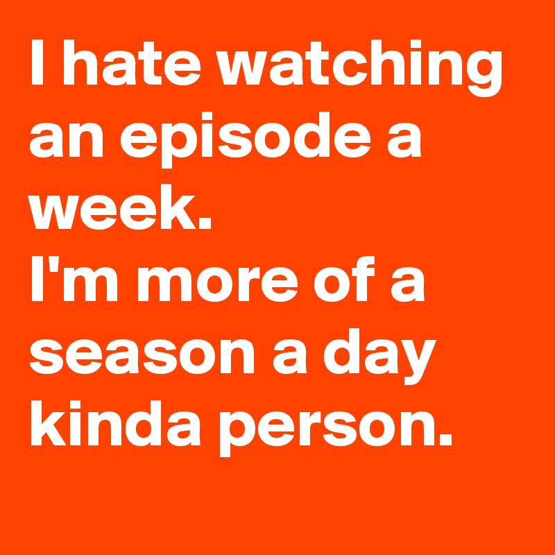 I hate watching an episode a week. I'm more of a season a day kinda person.