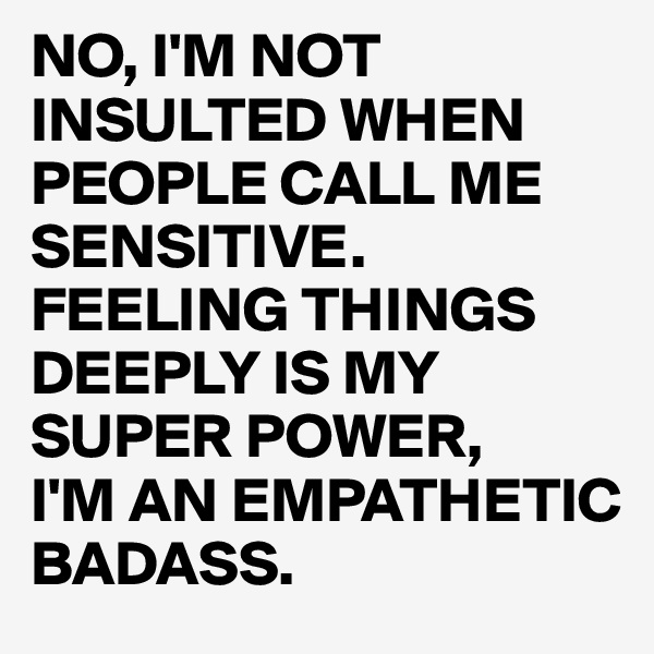 NO, I'M NOT INSULTED WHEN PEOPLE CALL ME SENSITIVE. FEELING THINGS DEEPLY IS MY SUPER POWER, I'M AN EMPATHETIC BADASS.