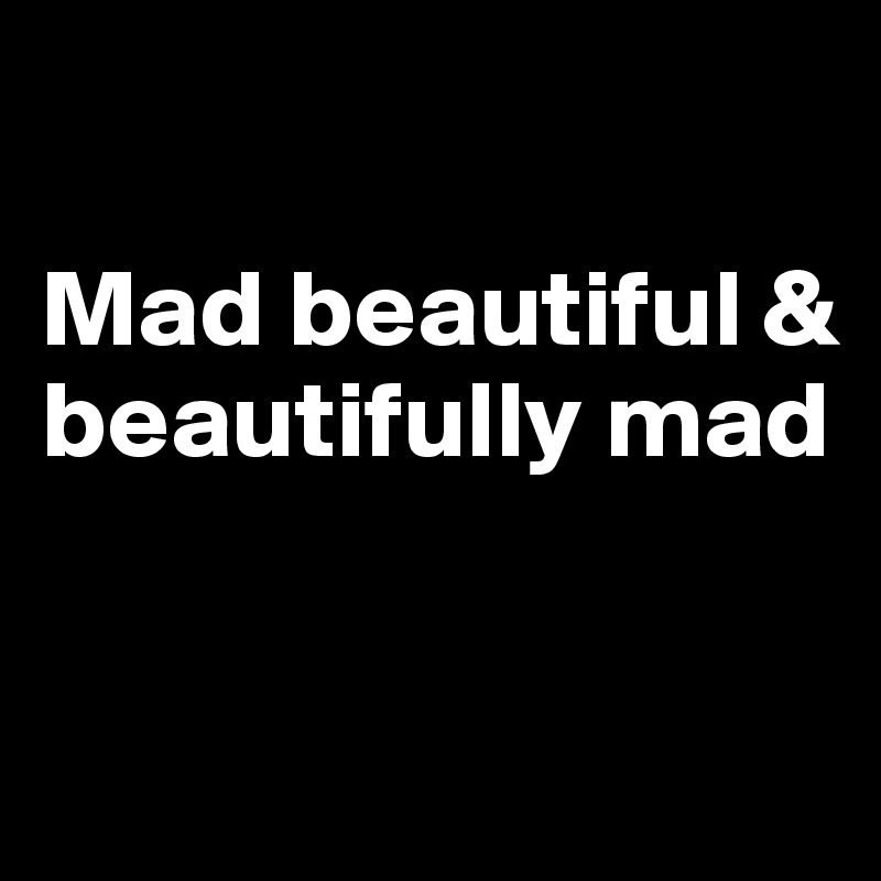 Mad beautiful & beautifully mad