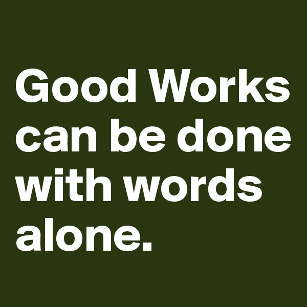 Good Works can be done with words alone.