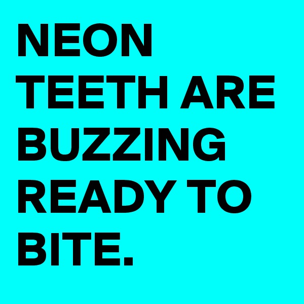 NEON TEETH ARE BUZZING READY TO BITE.