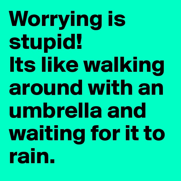 Worrying is stupid! Its like walking around with an umbrella and waiting for it to rain.