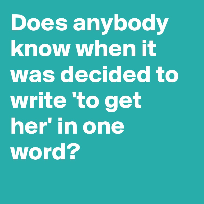 Does anybody know when it was decided to write 'to get her' in one word?