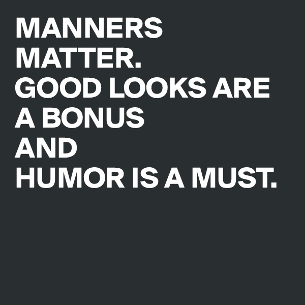 MANNERS MATTER.  GOOD LOOKS ARE A BONUS  AND  HUMOR IS A MUST.