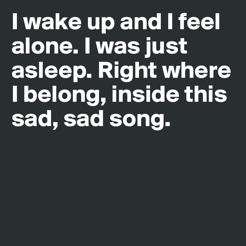 I Wake Up And I Feel Alone I Was Just Asleep Right Where I Belong