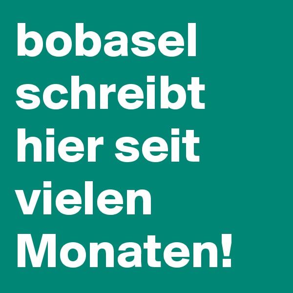 bobasel schreibt hier seit vielen Monaten!