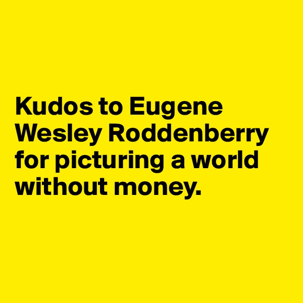 Kudos to Eugene Wesley Roddenberry for picturing a world without money.