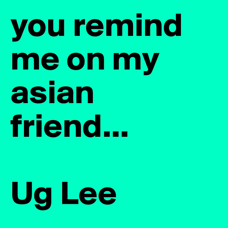 you remind me on my asian friend...   Ug Lee