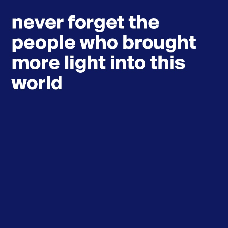 never forget the people who brought more light into this world