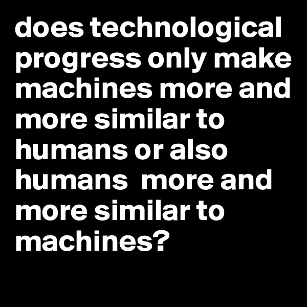 does technological progress only make machines more and more similar to humans or also humans  more and more similar to machines?