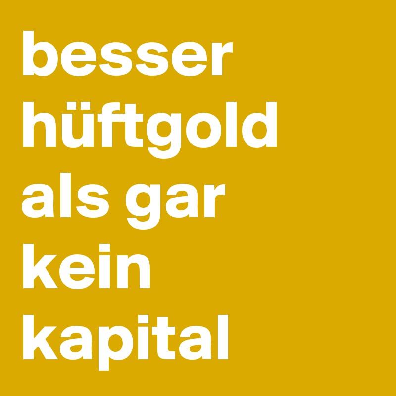 besser hüftgold als gar kein kapital