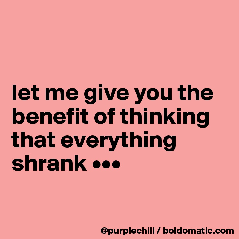 let me give you the benefit of thinking that everything shrank •••