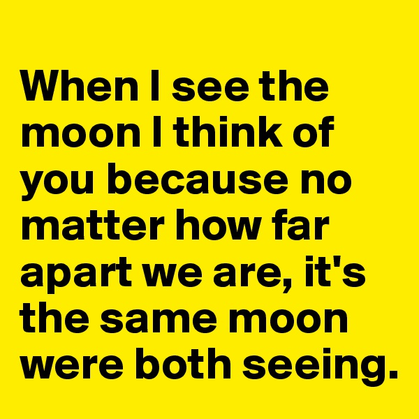 When I see the moon I think of you because no matter how far apart we are, it's the same moon were both seeing.