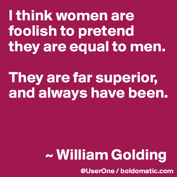 I think women are foolish to pretend they are equal to men.  They are far superior, and always have been.                ~ William Golding