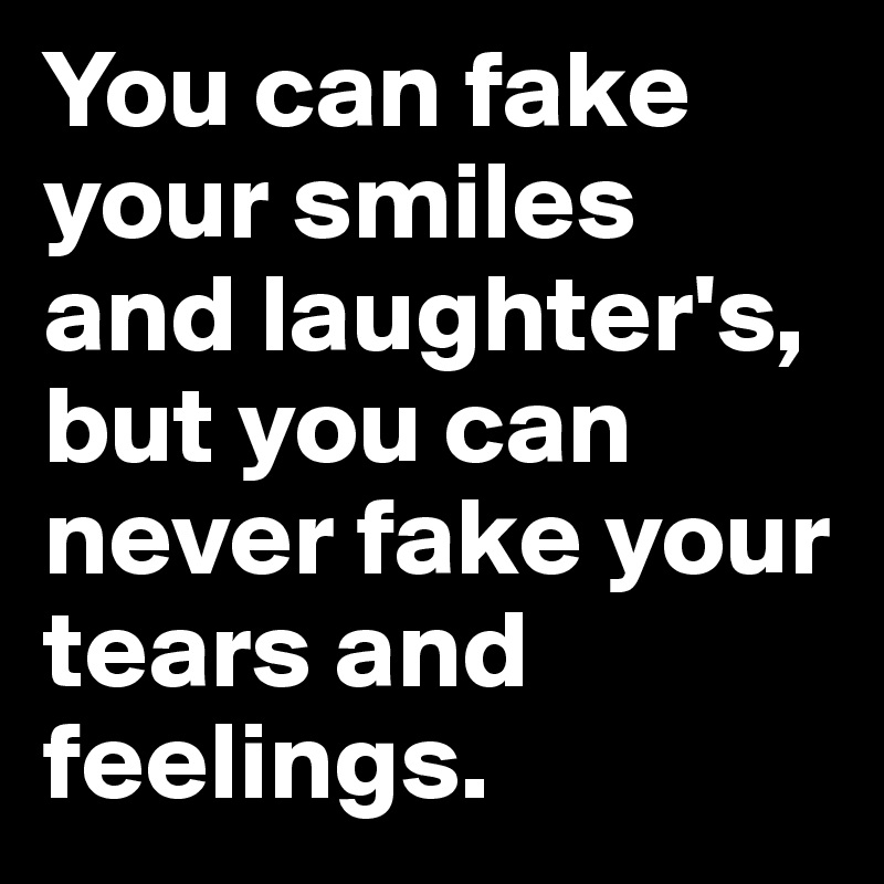 You can fake your smiles and laughter's, but you can never fake your tears and feelings.