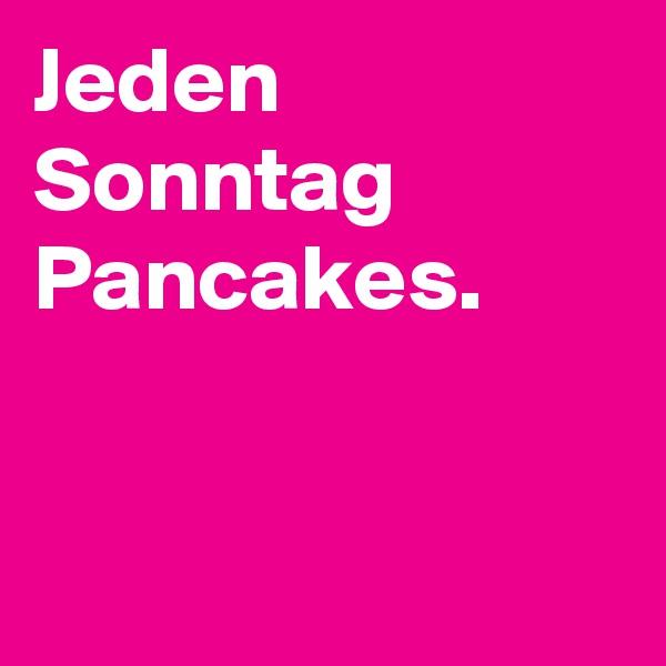 Jeden Sonntag Pancakes.