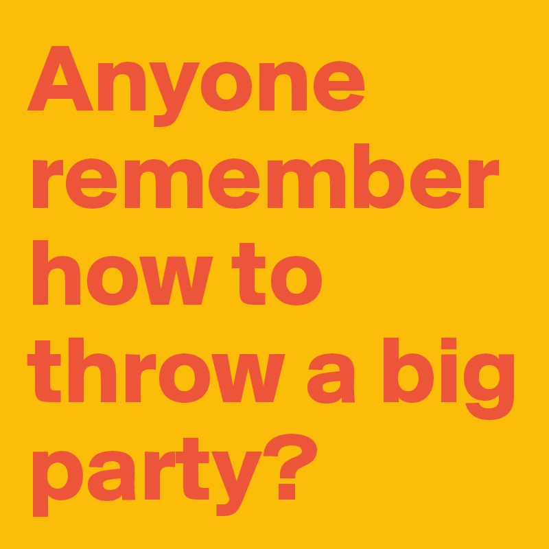 Anyone remember how to throw a big party?