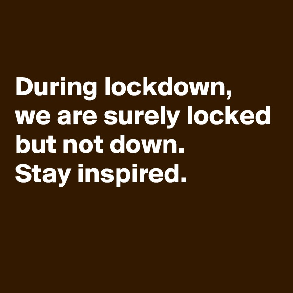 During lockdown, we are surely locked but not down.  Stay inspired.