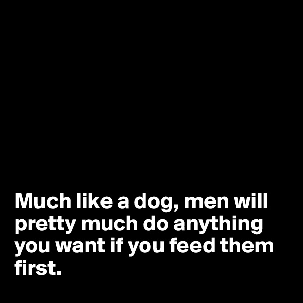 Much like a dog, men will pretty much do anything you want if you feed them first.