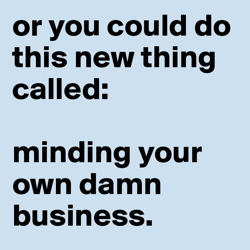 or you could do this new thing called:  minding your own damn business.
