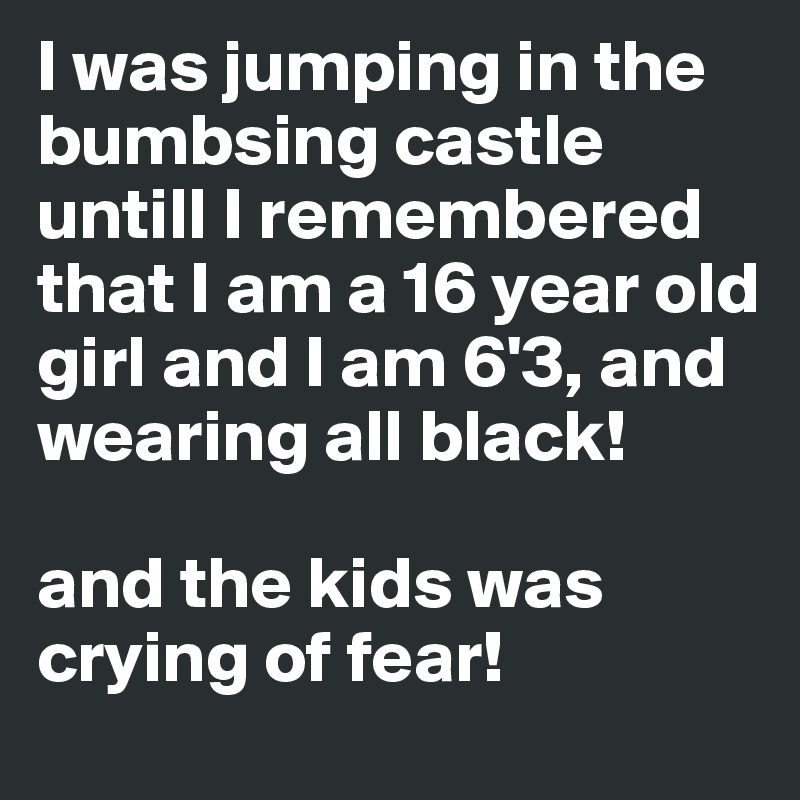 I was jumping in the bumbsing castle untill I remembered that I am a 16 year old girl and I am 6'3, and wearing all black!   and the kids was crying of fear!