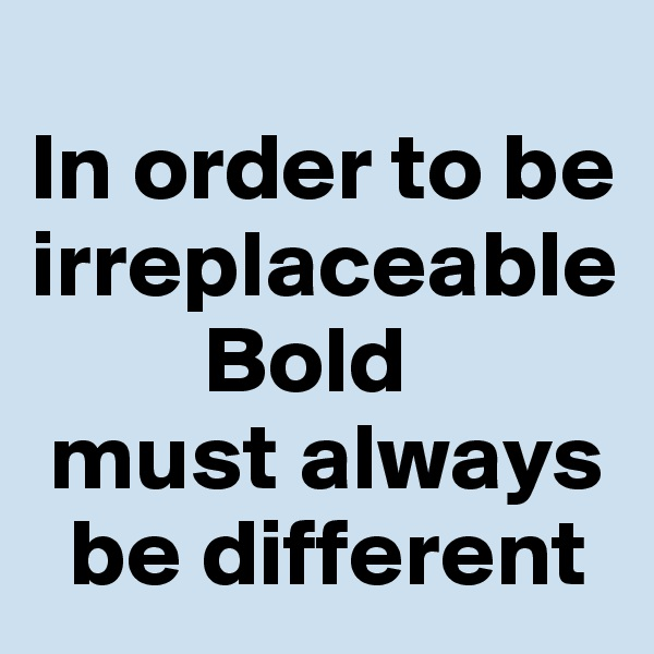 In order to be irreplaceable          Bold  must always    be different