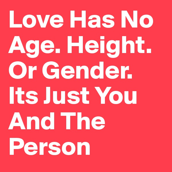 Love Has No Age. Height. Or Gender. Its Just You And The Person