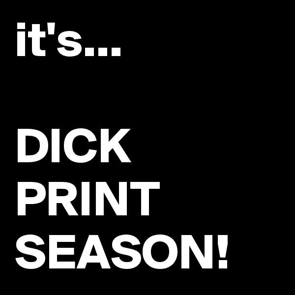 it's...  DICK PRINT SEASON!