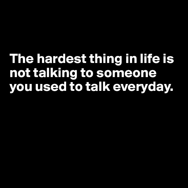 The hardest thing in life is not talking to someone you used to talk everyday.