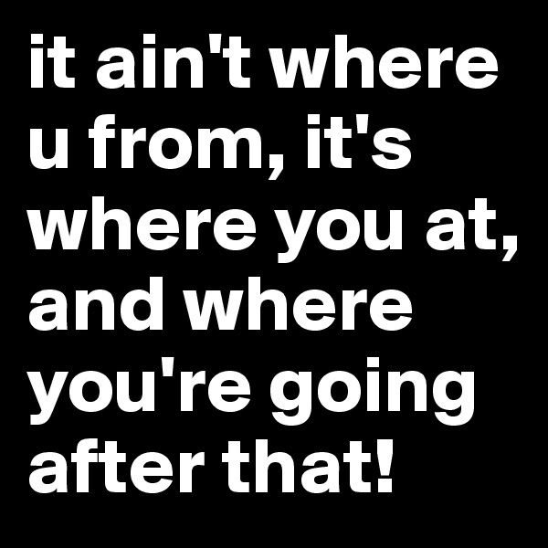 it ain't where u from, it's where you at, and where you're going after that!