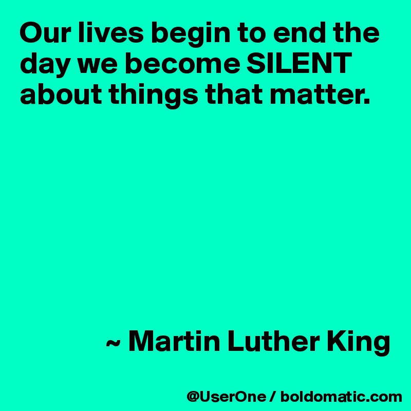 Our lives begin to end the day we become SILENT about things that matter.                      ~ Martin Luther King