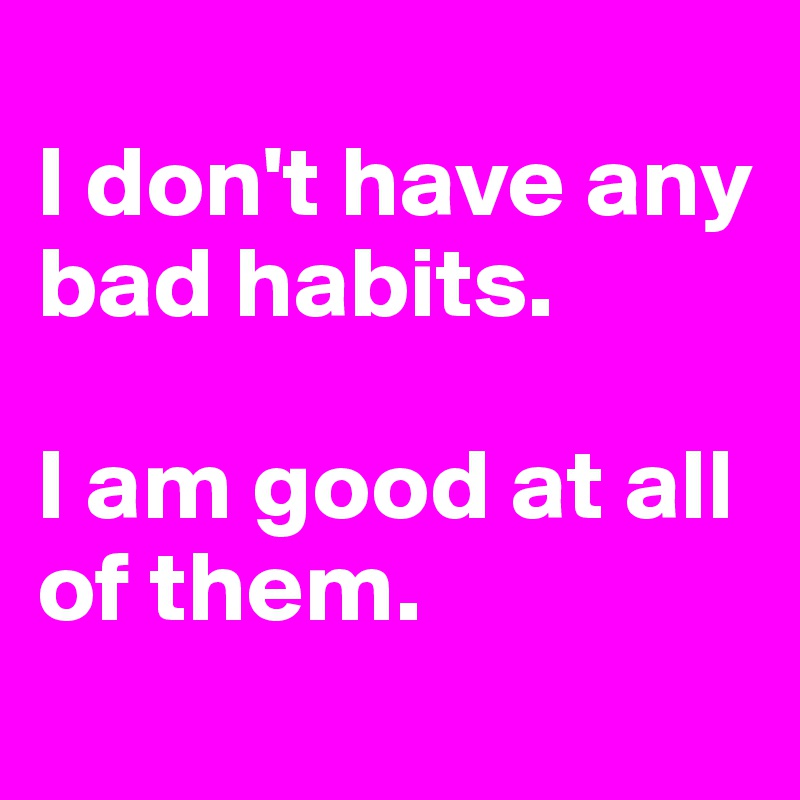 I don't have any bad habits.   I am good at all of them.