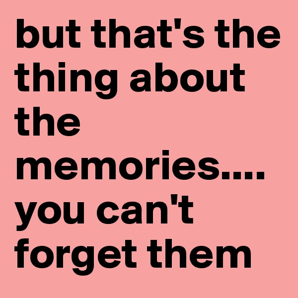 but that's the thing about the memories....you can't forget them
