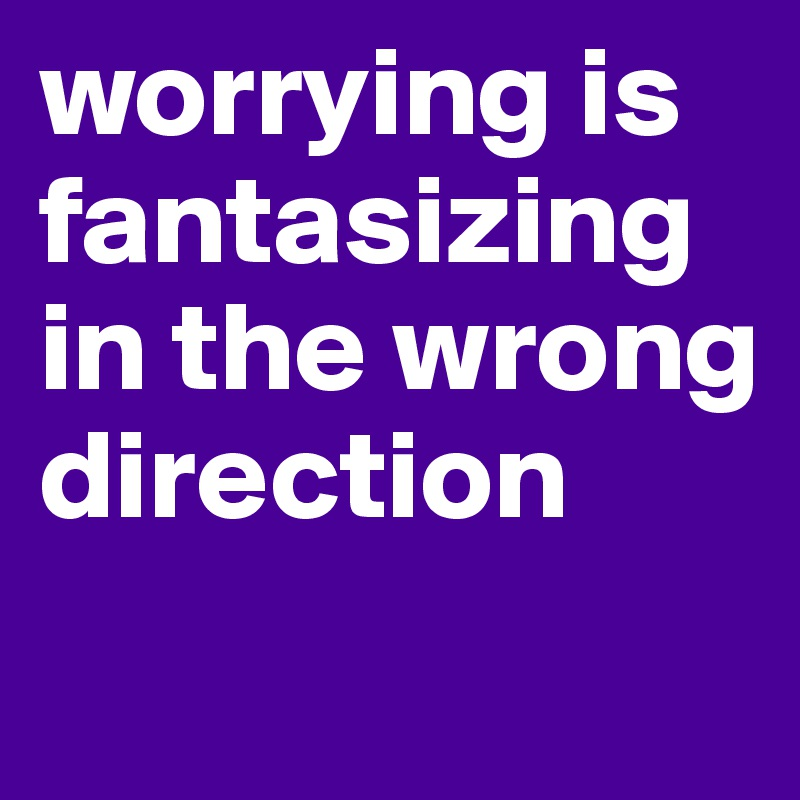 worrying is fantasizing in the wrong direction