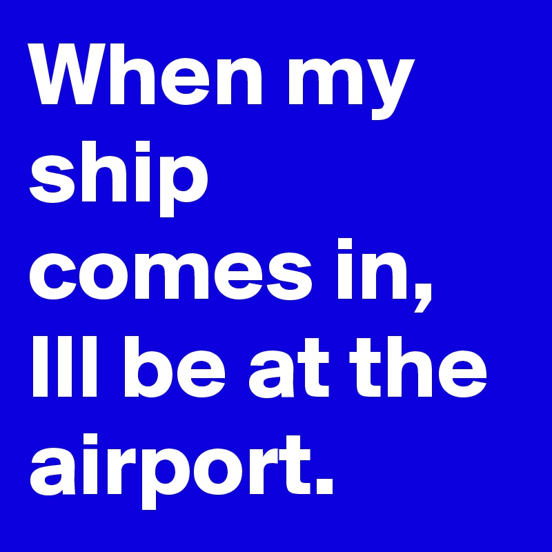 When my ship comes in, Ill be at the airport.