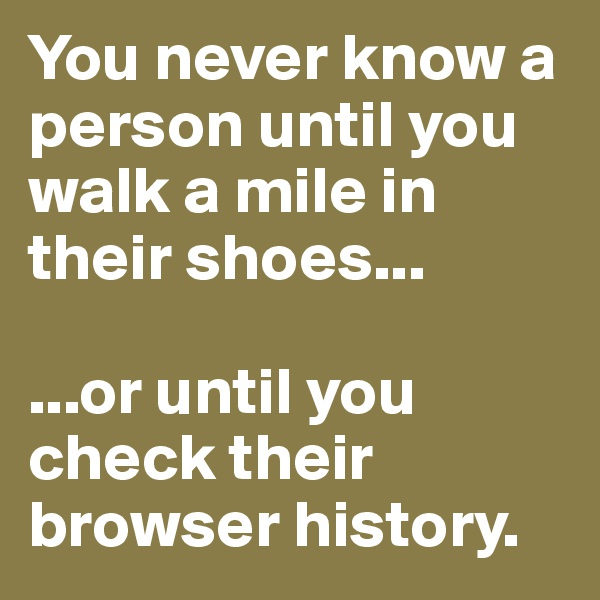 You never know a person until you walk a mile in their shoes...   ...or until you check their browser history.