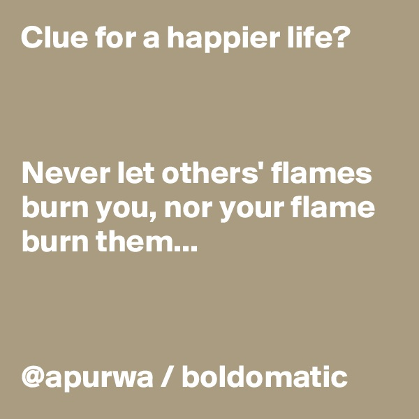 Clue for a happier life?    Never let others' flames burn you, nor your flame burn them...      @apurwa / boldomatic