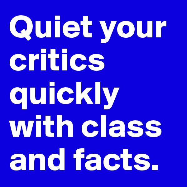 Quiet your critics quickly with class and facts.