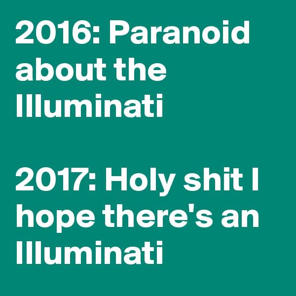 2016: Paranoid about the Illuminati  2017: Holy shit I hope there's an Illuminati