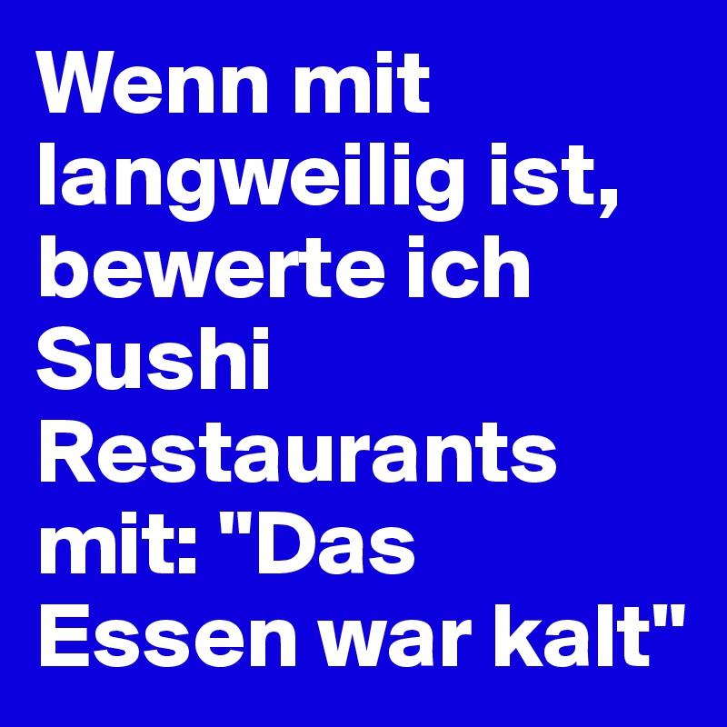 """Wenn mit langweilig ist, bewerte ich Sushi Restaurants mit: """"Das Essen war kalt"""""""
