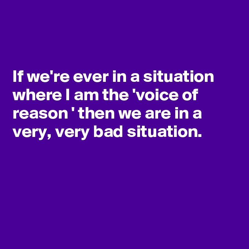 If we're ever in a situation where I am the 'voice of reason ' then we are in a very, very bad situation.