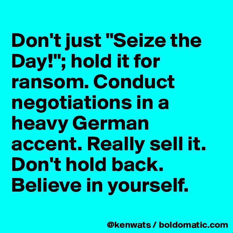 "Don't just ""Seize the Day!""; hold it for ransom. Conduct negotiations in a heavy German accent. Really sell it. Don't hold back. Believe in yourself."