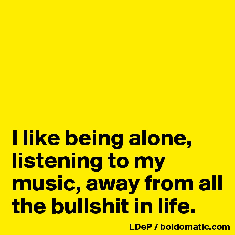I like being alone, listening to my music, away from all the bullshit in life.