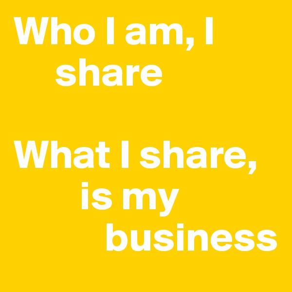 Who I am, I       share   What I share,          is my             business