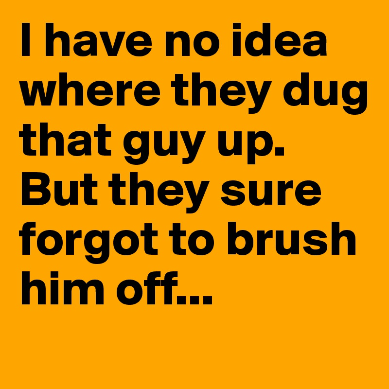 I have no idea where they dug that guy up. But they sure forgot to brush him off...