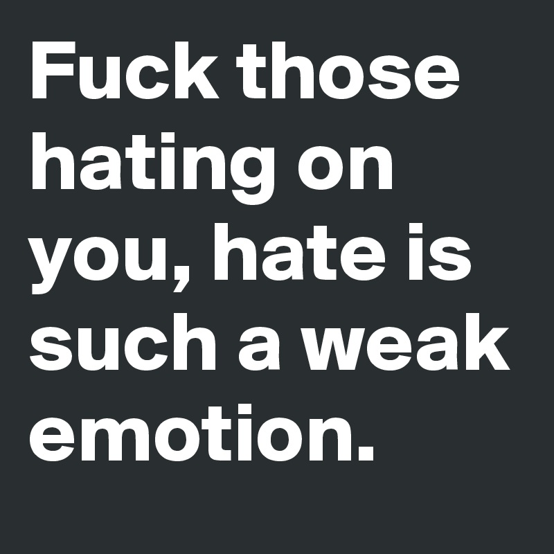 Fuck those hating on you, hate is such a weak emotion.