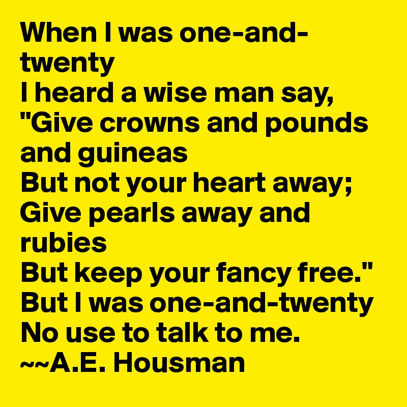 """When I was one-and-twenty I heard a wise man say, """"Give crowns and pounds and guineas But not your heart away; Give pearls away and rubies But keep your fancy free."""" But I was one-and-twenty No use to talk to me.  ~~A.E. Housman"""